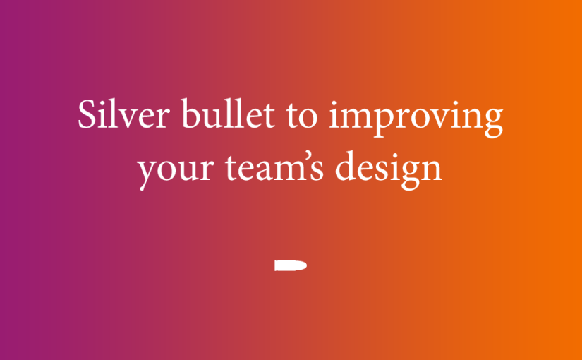 Silver bullet to improving your team's design