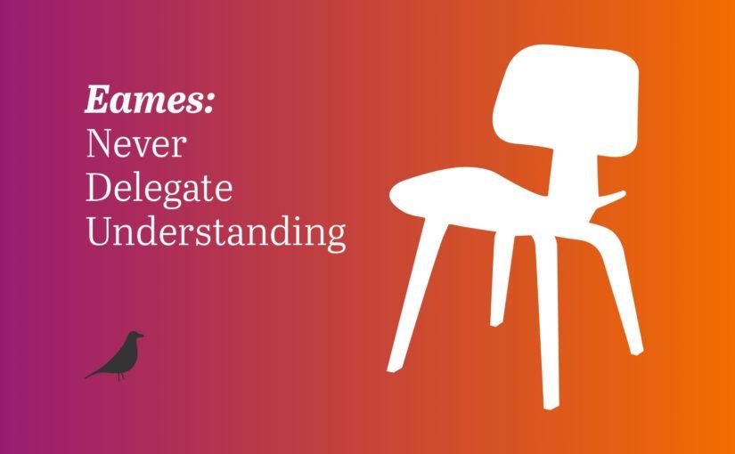 Eames: Never Delegate Understanding